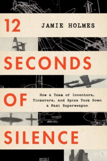Image for 12 Seconds of Silence : How a Team of Inventors, Tinkerers, and Spies Took Down a Nazi Superweapon