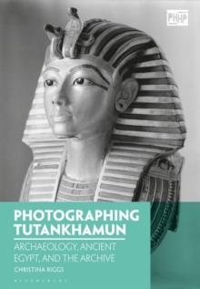 Image for Photographing Tutankhamun  : archaeology, ancient Egypt, and the archive