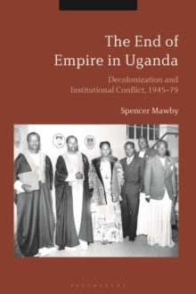 Image for The End of Empire in Uganda : Decolonization and Institutional Conflict, 1945-79