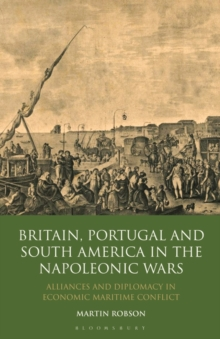 Image for Britain, Portugal and South America in the Napoleonic Wars  : alliances and diplomacy in economic maritime conflict