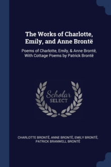 Image for The Works of Charlotte, Emily, and Anne Bronte : Poems of Charlotte, Emily, & Anne Bronte, with Cottage Poems by Patrick Bronte