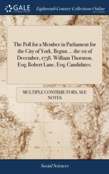 Image for The Poll for a Member in Parliament for the City of York. Begun ... the 1st of December, 1758. William Thornton, Esq; Robert Lane, Esq; Candidates.
