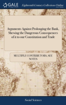 Image for Arguments Against Prolonging the Bank, Shewing the Dangerous Consequences of It to Our Constitution and Trade : With Proposals for Advancing the Revenue of the Excise ... in a Letter to a Member of Pa