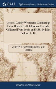 Image for Letters, Chiefly Written for Comforting Those Bereaved of Children or Friends. Collected from Books and Mss. by John Erskine, D.D.