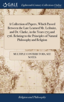 Image for A Collection of Papers, Which Passed Between the Late Learned Mr. Leibnitz, and Dr. Clarke, in the Years 1715 and 1716. Relating to the Principles of Natural Philosophy and Religion