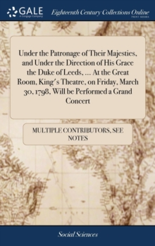 Image for Under the Patronage of Their Majesties, and Under the Direction of His Grace the Duke of Leeds, ... at the Great Room, King's Theatre, on Friday, March 30, 1798, Will Be Performed a Grand Concert