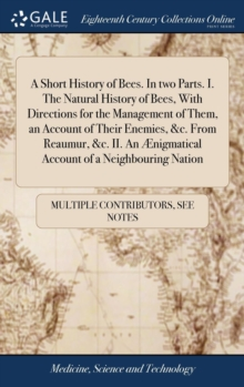 Image for A Short History of Bees. in Two Parts. I. the Natural History of Bees, with Directions for the Management of Them, an Account of Their Enemies, &c. from Reaumur, &c. II. an  nigmatical Account of a Ne