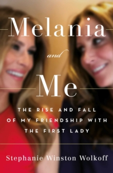 Image for Melania and me  : the rise and fall of my friendship with the first lady