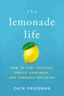 Image for The Lemonade Life : How to Fuel Success, Create Happiness, and Conquer Anything