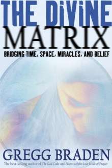 Image for The divine matrix  : bridging time, space, miracles, and belief