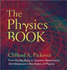 The physics book  : from the big bang to quantum resurrection, 250 milestones in the history of physics - Pickover, Clifford A.