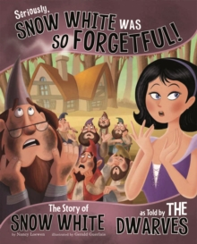 Image for Seriously, Snow White was so forgetful!  : the story of Snow White as told by the dwarves