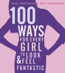 100 ways for every girl to look & feel fantastic - Hart-Davis, Alice