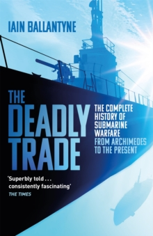 Image for The deadly trade  : the complete history of submarine warfare from Archimedes to the present