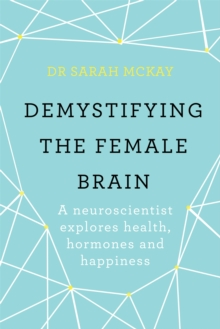 Image for Demystifying The Female Brain : A neuroscientist explores health, hormones and happiness