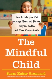 Image for The mindful child  : how to help your kid manage stress and become happier, kinder, and more compassionate