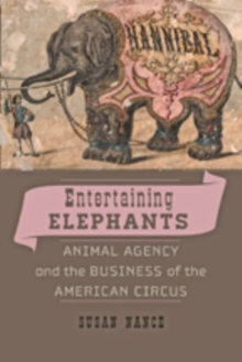 Image for Entertaining Elephants : Animal Agency and the Business of the American Circus