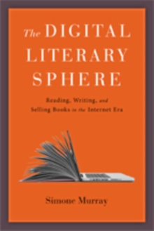 Image for The digital literary sphere  : reading, writing, and selling books in the Internet era