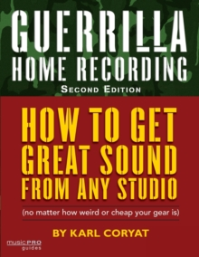 Image for Guerilla home recording  : how to get great sound from any studio (no matter how weird or cheap your gear is)
