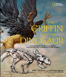 Image for The griffin and the dinosaur  : how Adrienne Mayor discovered a fascinating link between myth and science