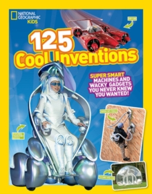125 Cool Inventions: Supersmart Machines and Wacky Gadgets You Never Knew You Wanted! (National Geographic Kids)
