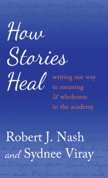 Image for How Stories Heal : Writing our Way to Meaning and Wholeness in the Academy