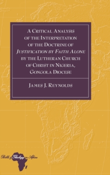 A Critical Analysis of the Interpretation of the Doctrine of «Justification by Faith Alone» by the Lutheran Church of Christ in Nigeria, Gongola Diocese (Bible and Theology in Africa)