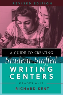 A Guide to Creating Student-Staffed Writing Centers, Grades 6–12, Revised Edition