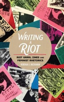 Image for Writing a Riot : Riot Grrrl Zines and Feminist Rhetorics