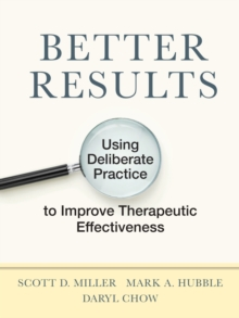 Image for Better Results : Using Deliberate Practice to Improve Therapeutic Effectiveness