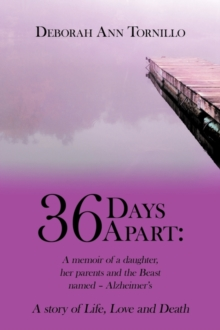 36 Days Apart: A memoir of a daughter, her parents and the Beast named – Alzheimer's: A story of Life, Love and Death.