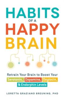 Image for Habits of a happy brain  : retrain your brain to boost your serotonin, dopamine, oxytocin, & endorphins levels