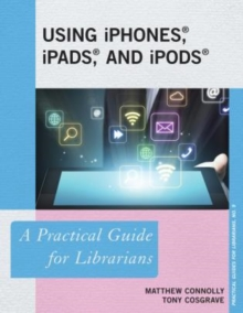 Image for Using iPhones, iPads, and iPods : A Practical Guide for Librarians
