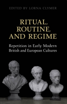 Image for Ritual, routine and regime: repetition in early modern British and European cultures