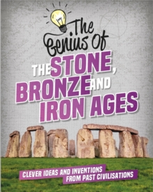 Image for The genius of the Stone, Bronze and Iron Ages  : clever ideas and inventions from past civilisations
