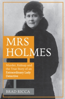 Image for Mrs Holmes  : murder, kidnap and the true story of an extraordinary lady detective