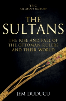 Image for The Sultans  : the rise and fall of the Ottoman rulers and their world