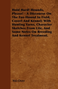 Image for Hold Hard! Hounds, Please! - A Discourse On The Fox-Hound In Field, Covert And Kennel; With Hunting Yarns, Character Sketches From Life, And Some Notes On Breeding And Kennel Treatment.