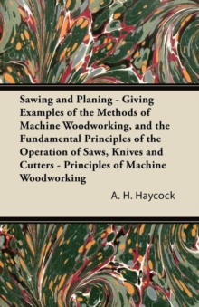 Image for Sawing and Planing - Giving Examples of the Methods of Machine Woodworking, and the Fundamental Principles of the Operation of Saws, Knives and Cutters - Principles of Machine Woodworking