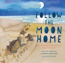 Follow the Moon Home : A Tale of One Idea, Twenty Kids, and a Hundred Sea Turtles - Cousteau, Philippe