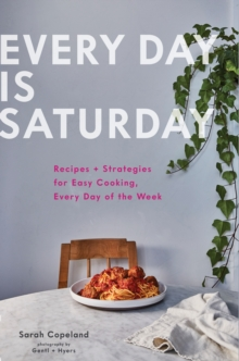 Image for Every day is Saturday  : recipes + strategies for easy cooking, every day of the week