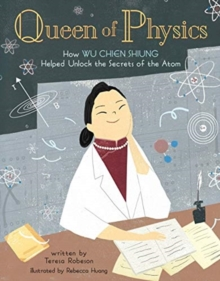 Queen of Physics : How Wu Chien Shiung Helped Unlock the Secrets of the Atom - Robeson, Teresa