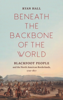 Image for Beneath the Backbone of the World : Blackfoot People and the North American Borderlands, 1720-1877