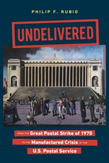 Image for Undelivered : From the Great Postal Strike of 1970 to the Manufactured Crisis of the U.S. Postal Service