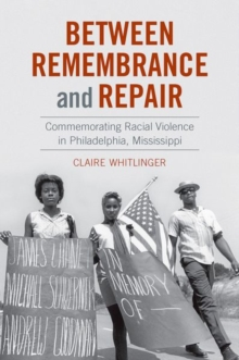 Image for Between Remembrance and Repair : Commemorating Racial Violence in Philadelphia, Mississippi