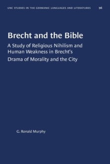 Image for Brecht and the Bible : A Study of Religious Nihilism and Human Weakness in Brecht's Drama of Morality and the City