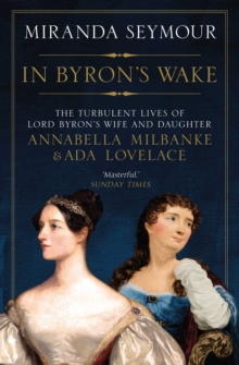 Image for In Byron's wake  : the turbulent lives of Lord Byron's wife and daughter