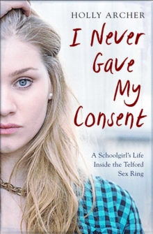 Image for I never gave my consent  : a schoolgirl's life inside the Telford sex ring