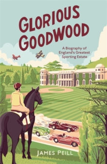 Image for Glorious Goodwood  : a biography of England's greatest sporting estate