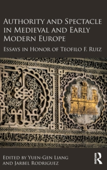 Image for Authority and spectacle in medieval and early modern Europe  : essays in honor of Teofilo Ruiz